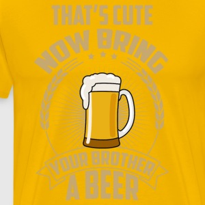That's cute now bring your brother a beer - Men's Premium T-Shirt