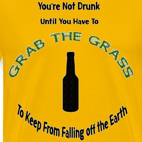 You're Not Drunk Until You Have to Grab the Grass - Men's Premium T-Shirt