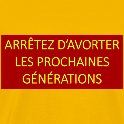 Arretez d'avorter les prochaines generations. - Men's Premium T-Shirt