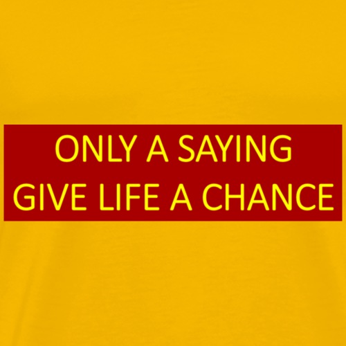 Only a saying give life a chance. - Men's Premium T-Shirt