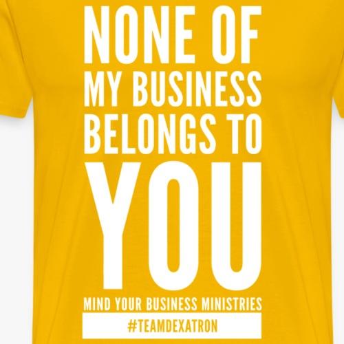 "NONE of MY BUSINESS ""WHITE"" - Men's Premium T-Shirt"