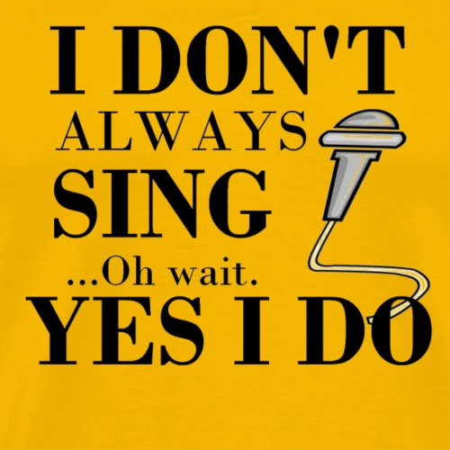 I don't always sing..oh wait. Yes, I do gifts. - Men's Premium T-Shirt