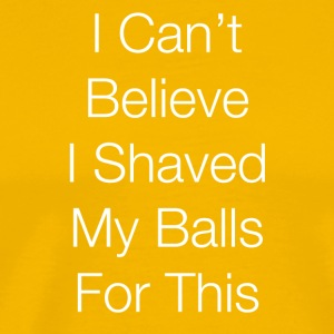 I Can't Believe I Shaved My Balls for This! - Men's Premium T-Shirt
