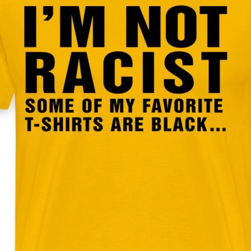 I M Not Racist My Favorite T Shirts are Black - Men's Premium T-Shirt