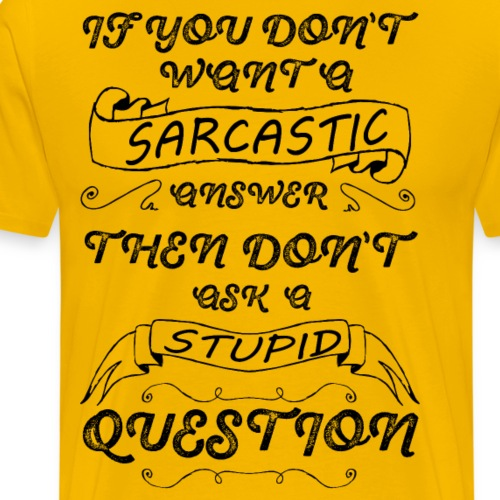 if you don t want sarcastic answer then don't - Men's Premium T-Shirt
