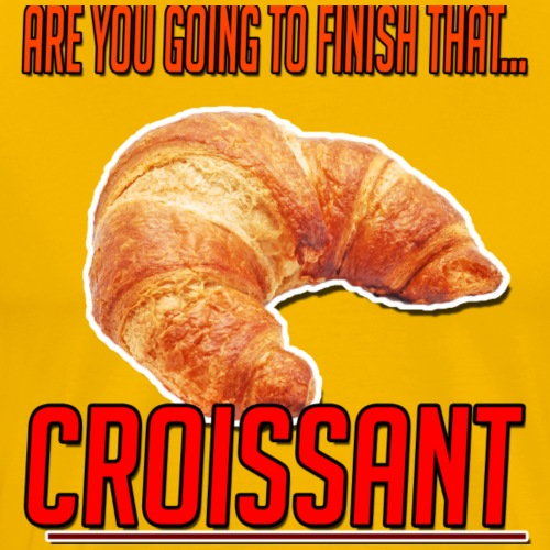 Are You Going To Finish That CROISANT - Men's Premium T-Shirt