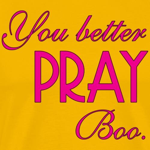 You better pray boo. - Men's Premium T-Shirt