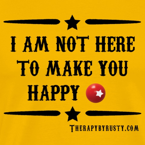 I am not here to make you Happy - Men's Premium T-Shirt