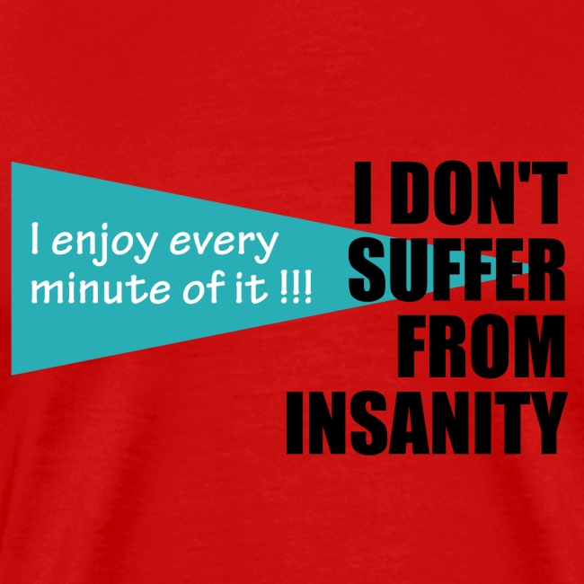 I Don't Suffer From Insanity, I enjoy every minute