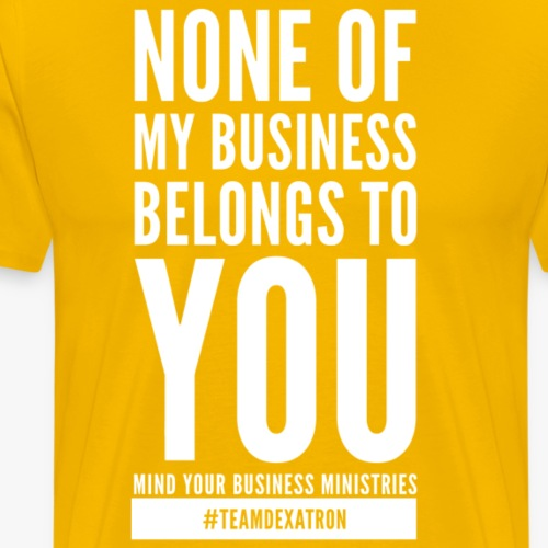"NONE of MY BUSINESS ""WHITE"" - Men's Premium T-Shirt"