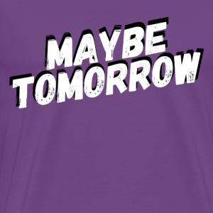Maybe Tomorrow - Men's Premium T-Shirt