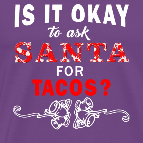 Is It Okay To Ask Santa For Tacos Funny - Men's Premium T-Shirt