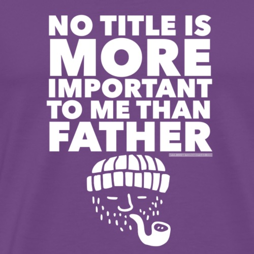No Title Is More Important To Me Than Father - Men's Premium T-Shirt