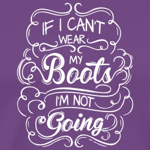 If I Can't Wear My Boots I'm Not Going T Shirt - Men's Premium T-Shirt