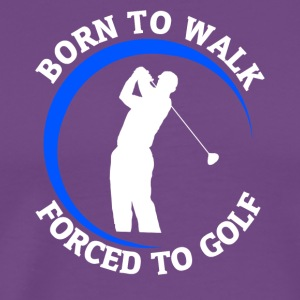 Born to Walk, Forced to Golf - Men's Premium T-Shirt