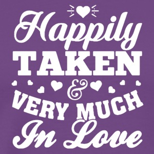 HAPPILY TAKEN VERY MUCH IN LOVE SHIRT - Men's Premium T-Shirt