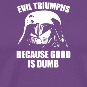 Evil Triumphs Because Good is Dumb - Men's Premium T-Shirt