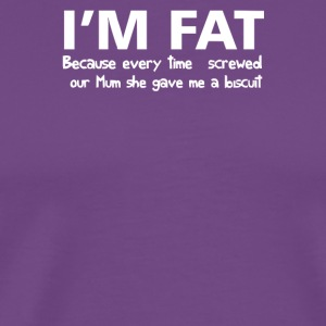 I m Fat Because - Men's Premium T-Shirt