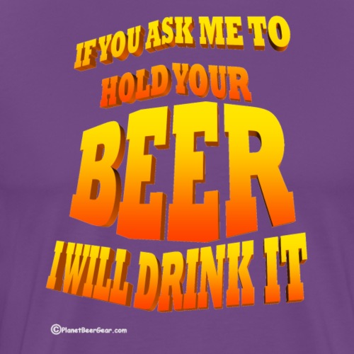 If You Ask Me To Hold Your Beer - Men's Premium T-Shirt