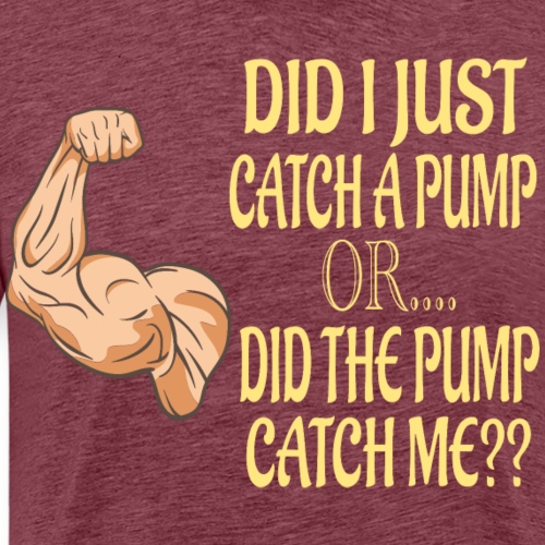 DID I JUST CATCH A PUMP - Men's Premium T-Shirt