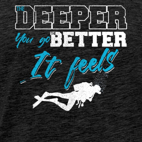 The Deeper You Go The Better It Feels - Men's Premium T-Shirt