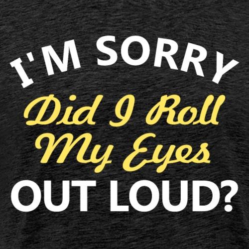 I'm Sorry Did I Roll My Eyes Out Loud L - Men's Premium T-Shirt
