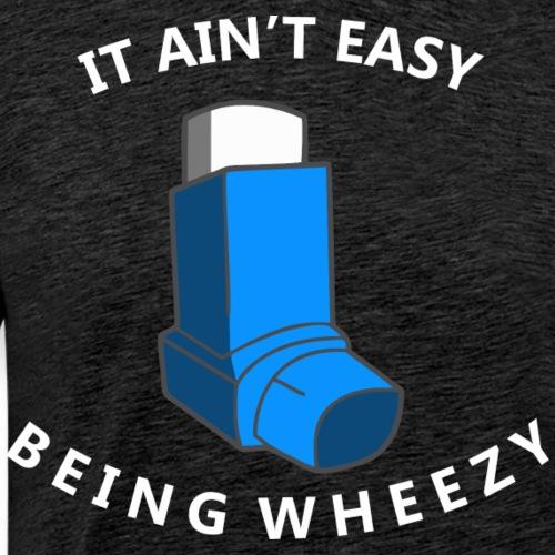 It Ain t Easy Being Wheezy - Men's Premium T-Shirt