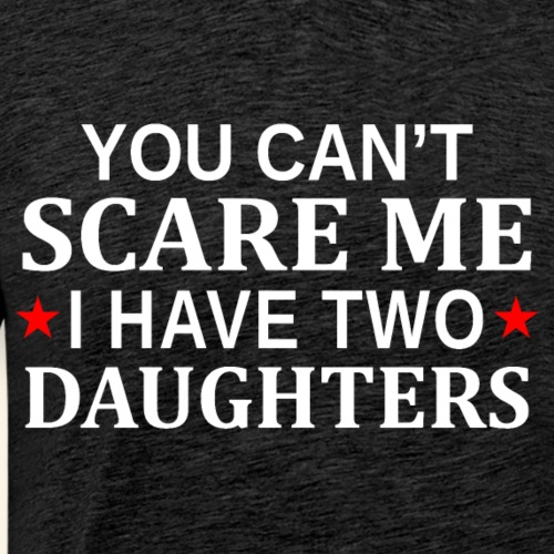 You Can t Scare Me I Have Two Daughters - Men's Premium T-Shirt