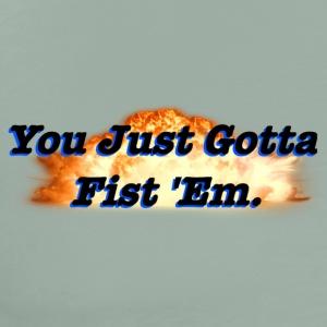 You Just Gotta Fist 'Em - Men's Premium T-Shirt