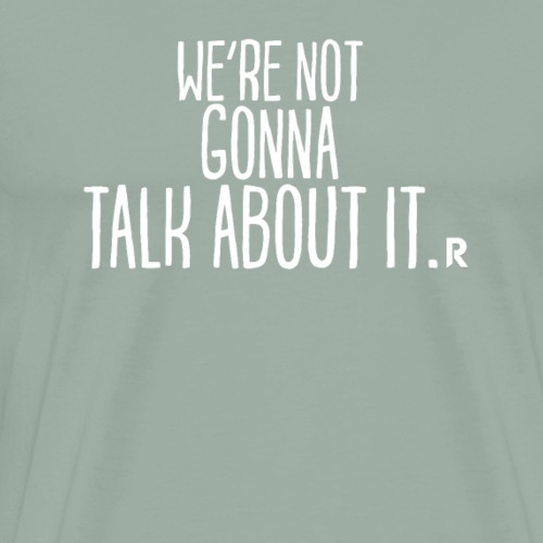 We're not gonna talk about it. - Men's Premium T-Shirt