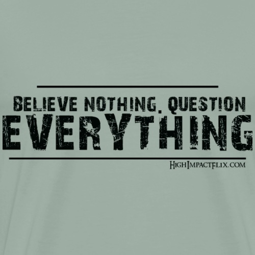 Believe NOTHING. Question EVERYTHING Black - Men's Premium T-Shirt