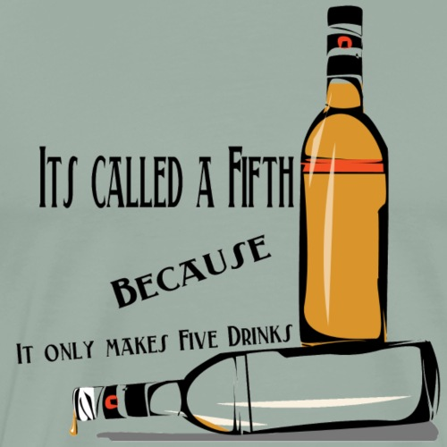 It's called a fifth, because it only makes five - Men's Premium T-Shirt