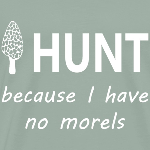 I HUNT BECAUSE I HAVE NO MORELS! (WHITE). - Men's Premium T-Shirt