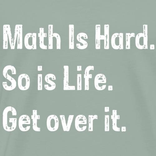 Math is hard so is life get over it - Men's Premium T-Shirt