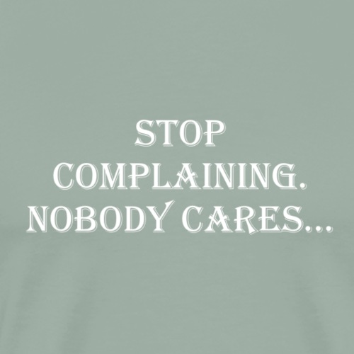 stop complaining nobody cares - Men's Premium T-Shirt