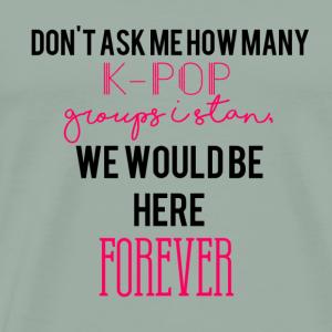Don't Ask Me How Many K-Pop Groups I Stan - Men's Premium T-Shirt