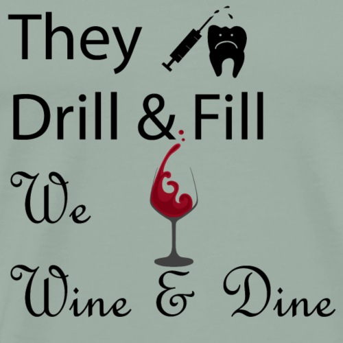 They Drill and Fill; We Wine and Dine - Men's Premium T-Shirt