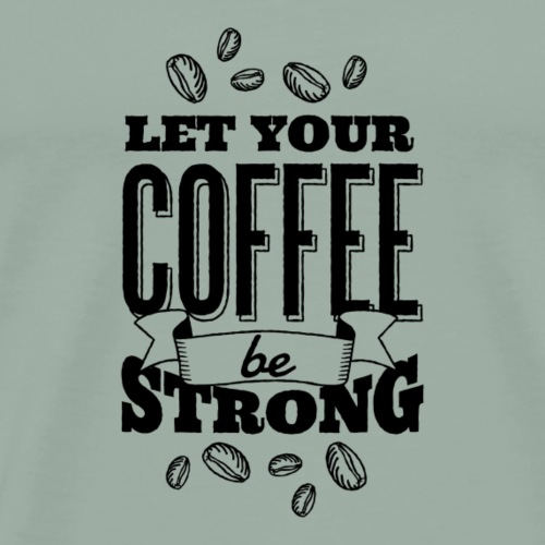 Funny Coffee let your coffee be strong gift idea - Men's Premium T-Shirt
