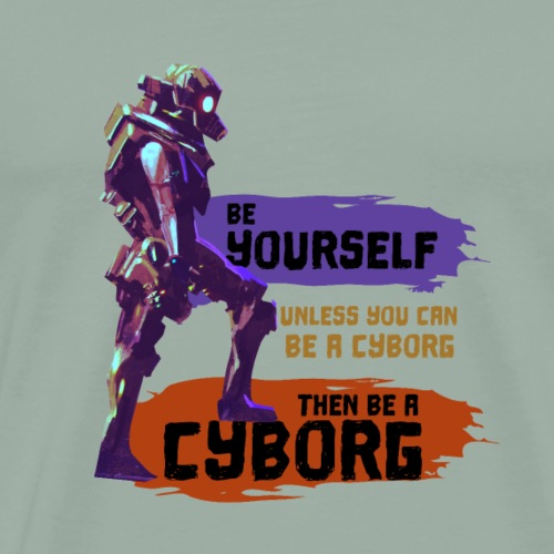 Be Yourself Unless You Can Be A Cyborg Epic Robot - Men's Premium T-Shirt