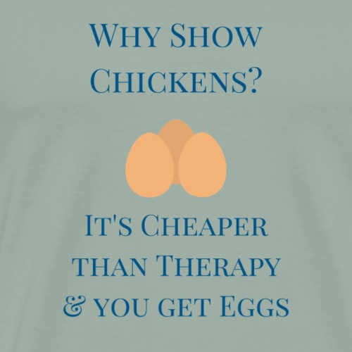 Why Show Chickens? It's Cheaper than Therapy - Men's Premium T-Shirt