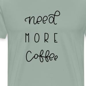 NEED MORE COFFEE - Men's Premium T-Shirt