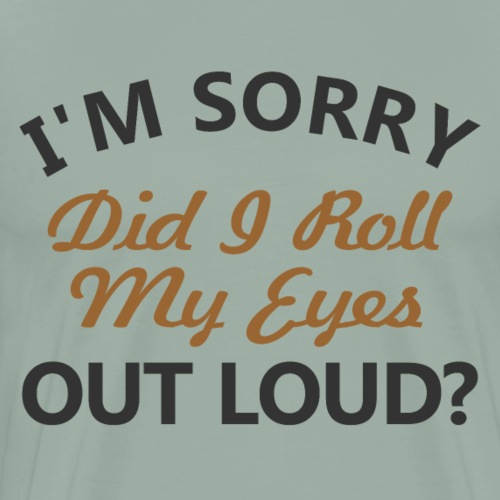 I'm Sorry Did I Roll My Eyes Out Loud - Men's Premium T-Shirt