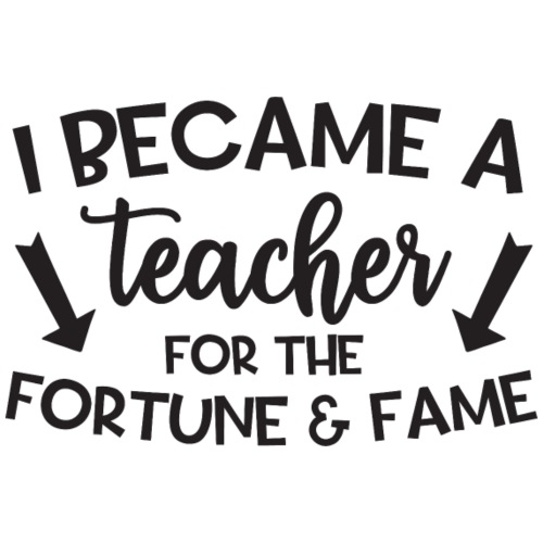 I Became A Teacher For Fortune and Fame - Men's Premium T-Shirt