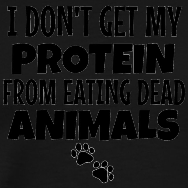 I Don't Get My Protein From Eating Dead Animals