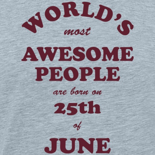 Most Awesome People are born on 25th of June - Men's Premium T-Shirt