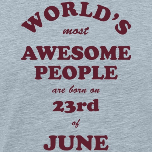 Most Awesome People are born on 23rd of June - Men's Premium T-Shirt