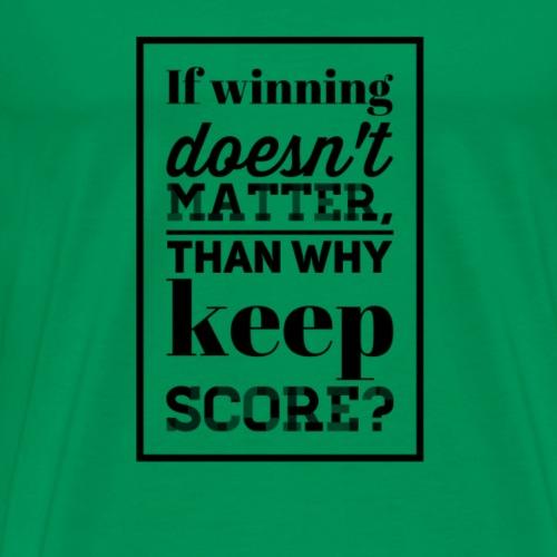 If Winning Doesn't Matter, Than Why Keep Score - Men's Premium T-Shirt