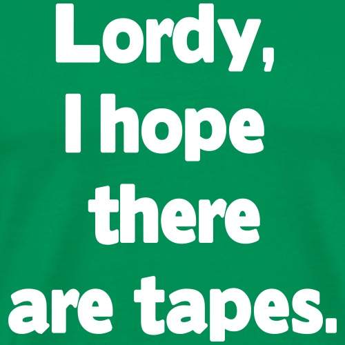lordy I hope there are tapes - Men's Premium T-Shirt
