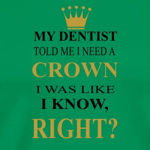 my dentist need a crown was like i know right? - Men's Premium T-Shirt