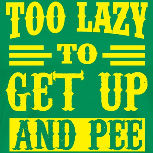 Too Lazy To Get Up And Pee - Men's Premium T-Shirt